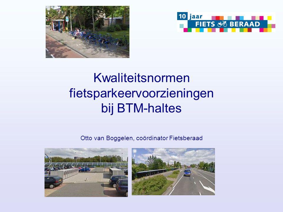 Kwaliteitsnormen fietsparkeervoorzieningen bij BTM-haltes Otto van Boggelen, coördinator Fietsberaad