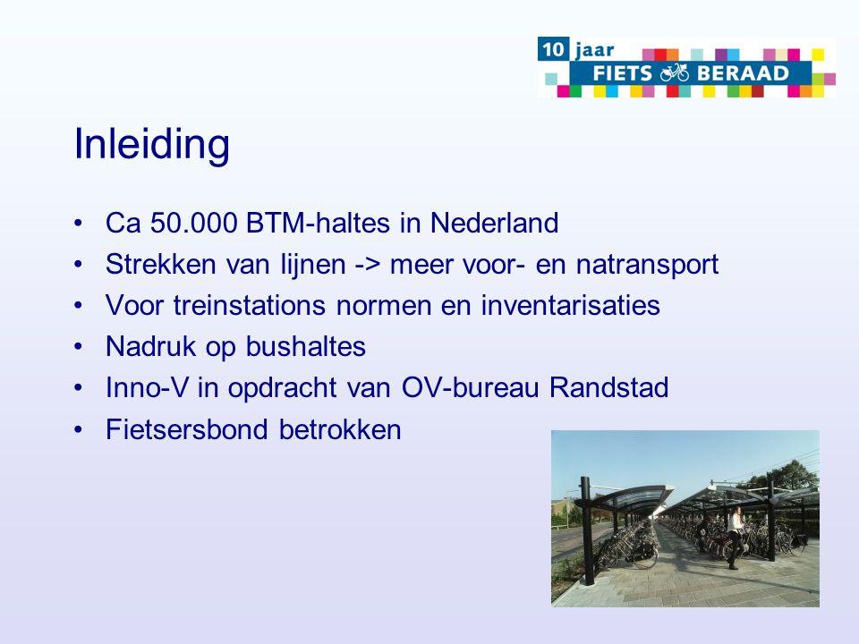 Inleiding Ca 50.000 BTM-haltes in Nederland Strekken van lijnen -> meer voor- en natransport Voor treinstations normen en inventarisaties Nadruk op bushaltes Inno-V in opdracht van OV-bureau Randstad Fietsersbond betrokken