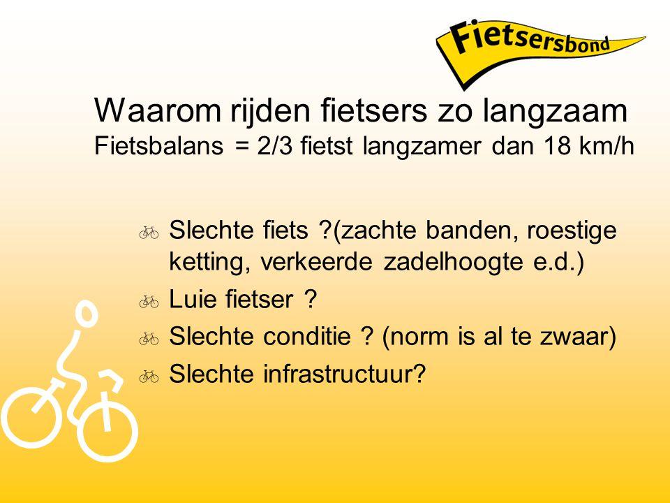 Waarom rijden fietsers zo langzaam Fietsbalans = 2/3 fietst langzamer dan 18 km/h  Slechte fiets ?(zachte banden, roestige ketting, verkeerde zadelhoogte e.d.)  Luie fietser .