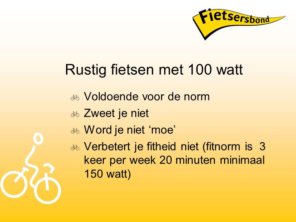 Rustig fietsen met 100 watt  Voldoende voor de norm  Zweet je niet  Word je niet 'moe'  Verbetert je fitheid niet (fitnorm is 3 keer per week 20 minuten minimaal 150 watt)