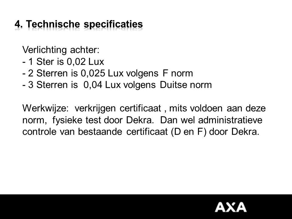 Verlichting achter: - 1 Ster is 0,02 Lux - 2 Sterren is 0,025 Lux volgens F norm - 3 Sterren is 0,04 Lux volgens Duitse norm Werkwijze: verkrijgen certificaat, mits voldoen aan deze norm, fysieke test door Dekra.