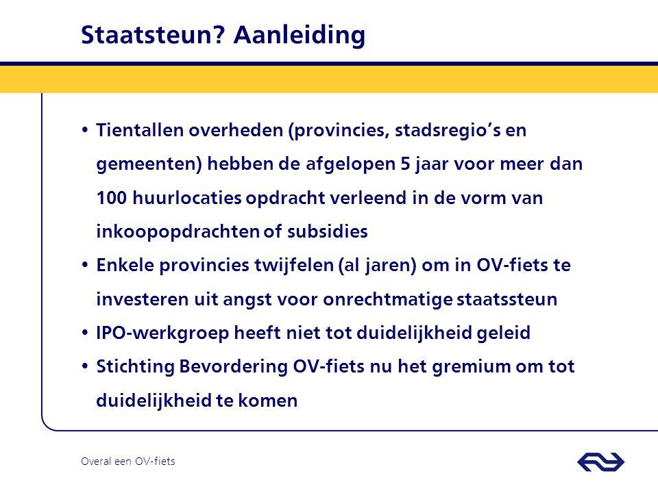 Overal een OV-fiets Staatsteun Standpunt Juristen Provincie Zuid-Holland en NS: er is geen sprake van onrechtmatige staatsteun bij realisatie van nieuwe OV-fiets huurlocaties op kosten van overheden OV-fiets krijgt geen geld en wordt niet bevoordeeld: Nieuwe huurlocatie is eigendom overheid Geen winstopslag OV-fiets bij realisatie locatie Realisatierisico's liggen bij OV-fiets Exploitatie nieuwe huurlocatie niet winstgevend: commerciële prijs is € 0,-