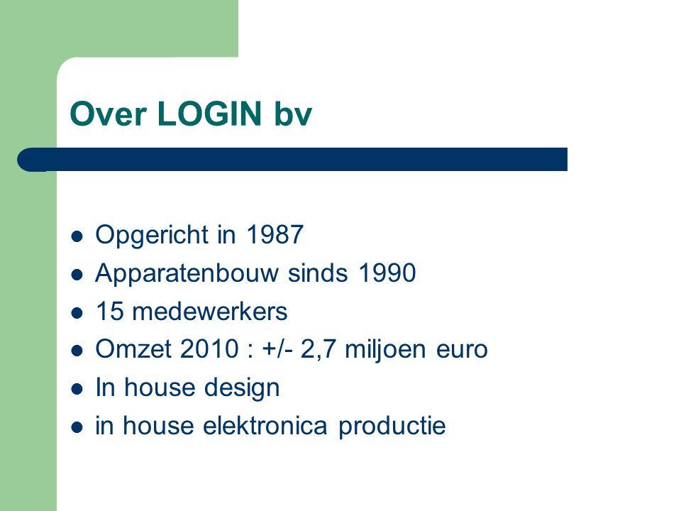 Over LOGIN bv Opgericht in 1987 Apparatenbouw sinds 1990 15 medewerkers Omzet 2010 : +/- 2,7 miljoen euro In house design in house elektronica productie