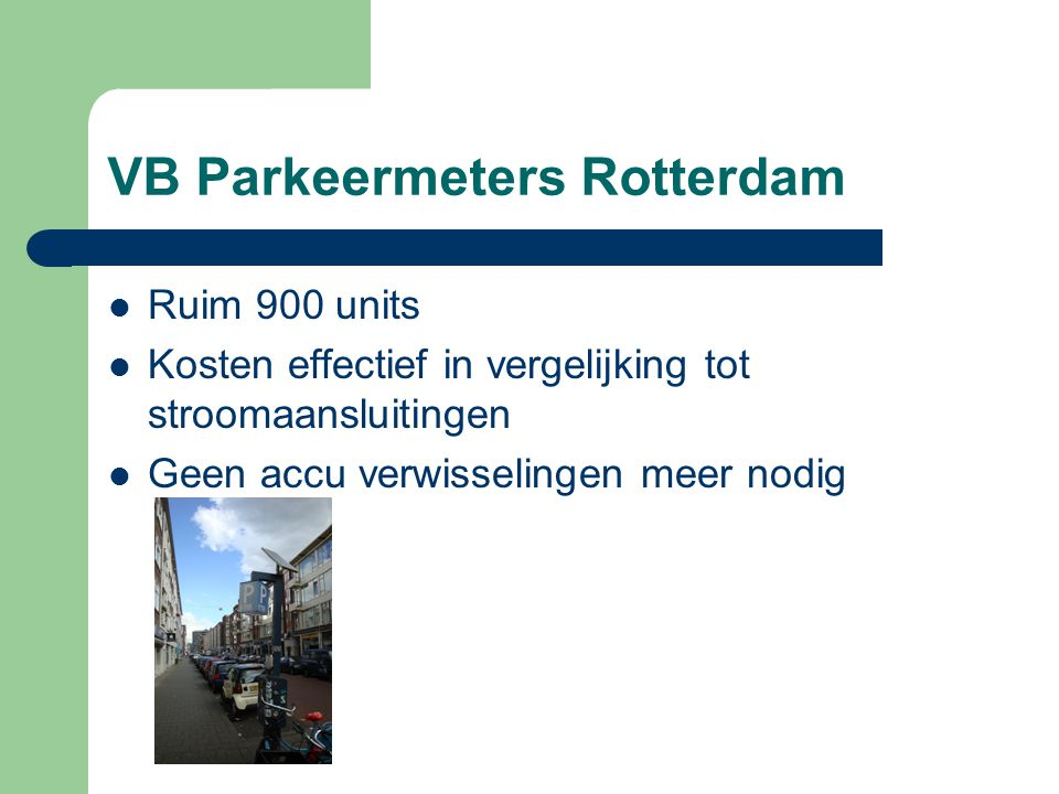 VB Parkeermeters Rotterdam Ruim 900 units Kosten effectief in vergelijking tot stroomaansluitingen Geen accu verwisselingen meer nodig
