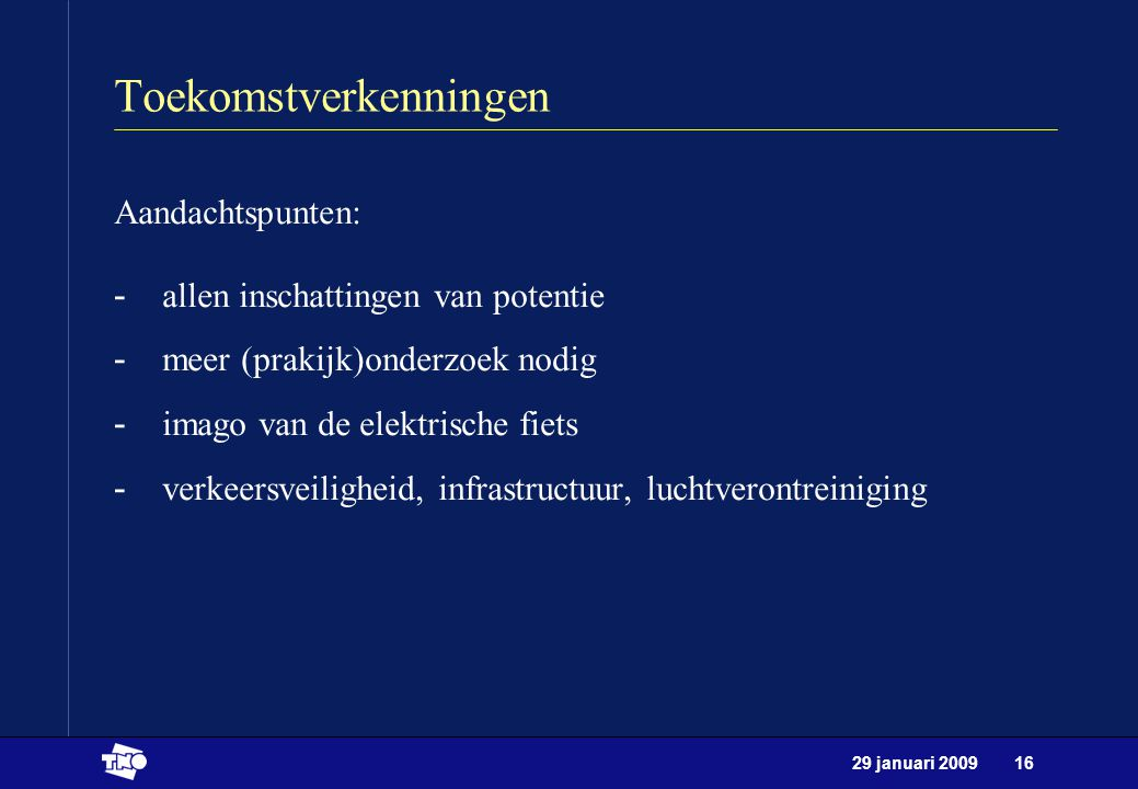 29 januari 200916 Toekomstverkenningen Aandachtspunten: -allen inschattingen van potentie -meer (prakijk)onderzoek nodig -imago van de elektrische fie