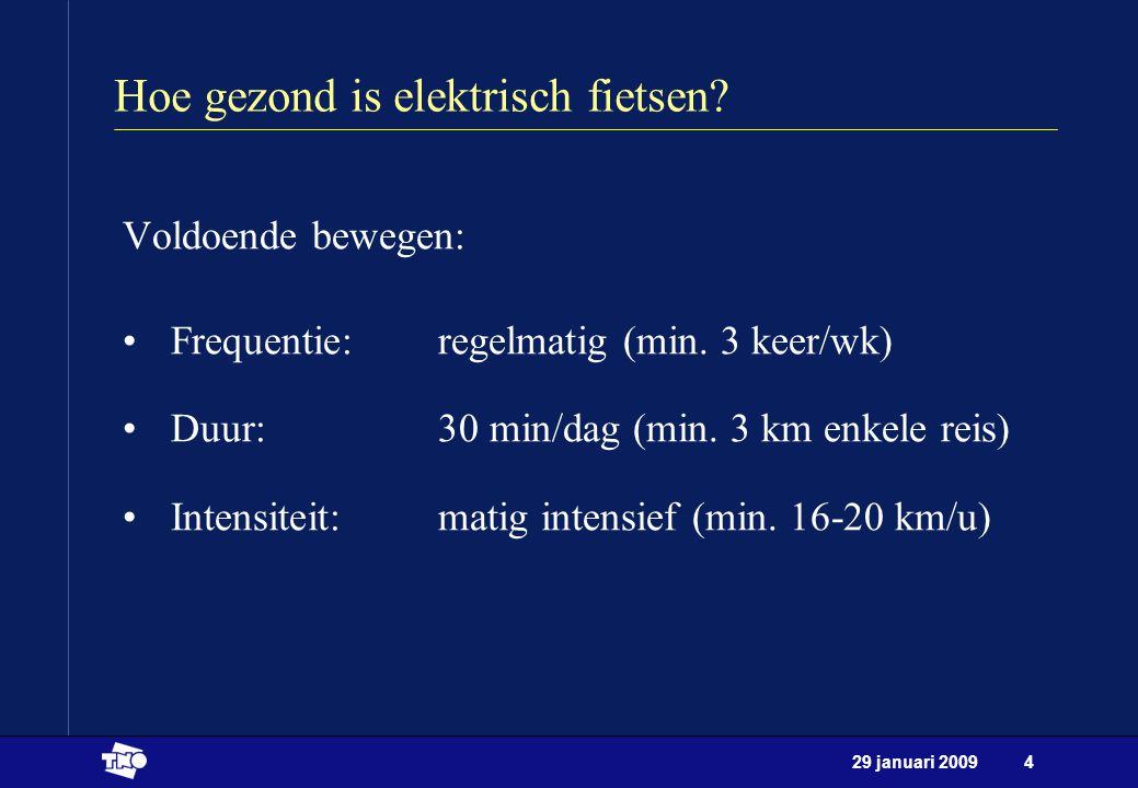 29 januari 20094 Hoe gezond is elektrisch fietsen? Voldoende bewegen: Frequentie: regelmatig (min. 3 keer/wk) Duur: 30 min/dag (min. 3 km enkele reis)