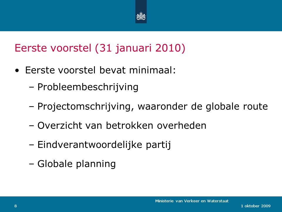 Ministerie van Verkeer en Waterstaat 81 oktober 2009 Eerste voorstel (31 januari 2010) Eerste voorstel bevat minimaal: –Probleembeschrijving –Projectomschrijving, waaronder de globale route –Overzicht van betrokken overheden –Eindverantwoordelijke partij –Globale planning