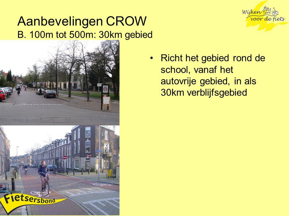 Aanbevelingen CROW B. 100m tot 500m: 30km gebied Richt het gebied rond de school, vanaf het autovrije gebied, in als 30km verblijfsgebied