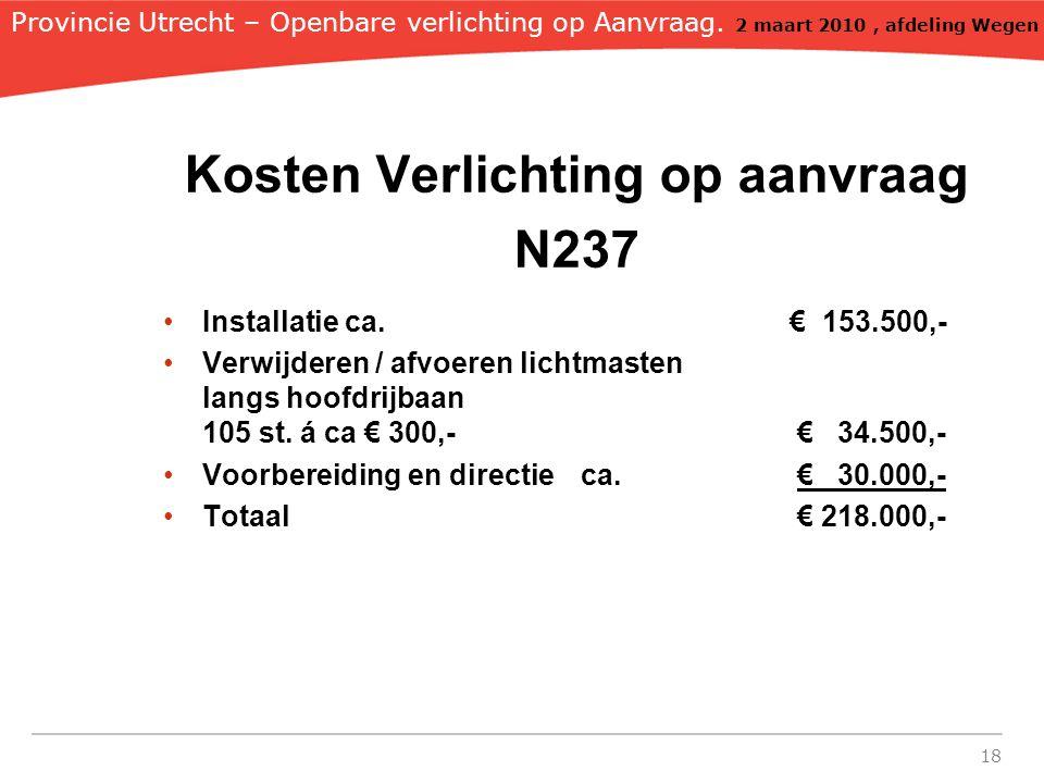18 Kosten Verlichting op aanvraag N237 Installatie ca. € 153.500,- Verwijderen / afvoeren lichtmasten langs hoofdrijbaan 105 st. á ca € 300,- € 34.500
