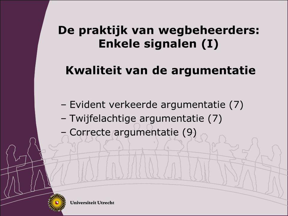De praktijk van wegbeheerders: Enkele signalen (I) Kwaliteit van de argumentatie –Evident verkeerde argumentatie (7) –Twijfelachtige argumentatie (7) –Correcte argumentatie (9)