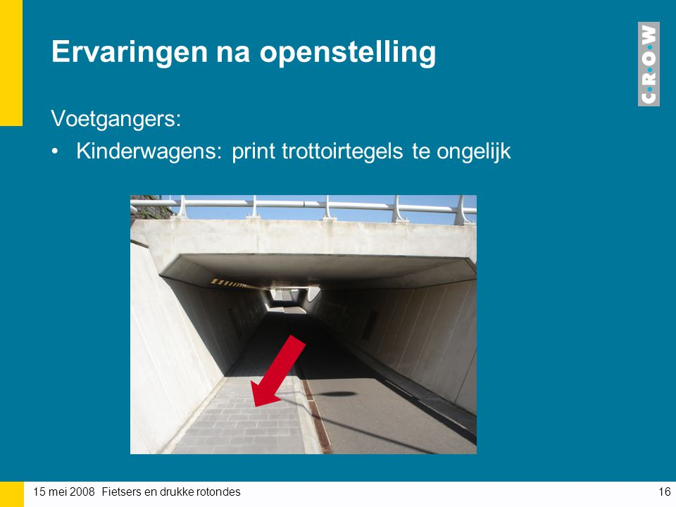 15 mei 2008 Fietsers en drukke rotondes16 Ervaringen na openstelling Voetgangers: Kinderwagens: print trottoirtegels te ongelijk