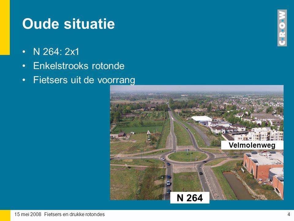 15 mei 2008 Fietsers en drukke rotondes4 Oude situatie N 264: 2x1 Enkelstrooks rotonde Fietsers uit de voorrang N 264 Velmolenweg