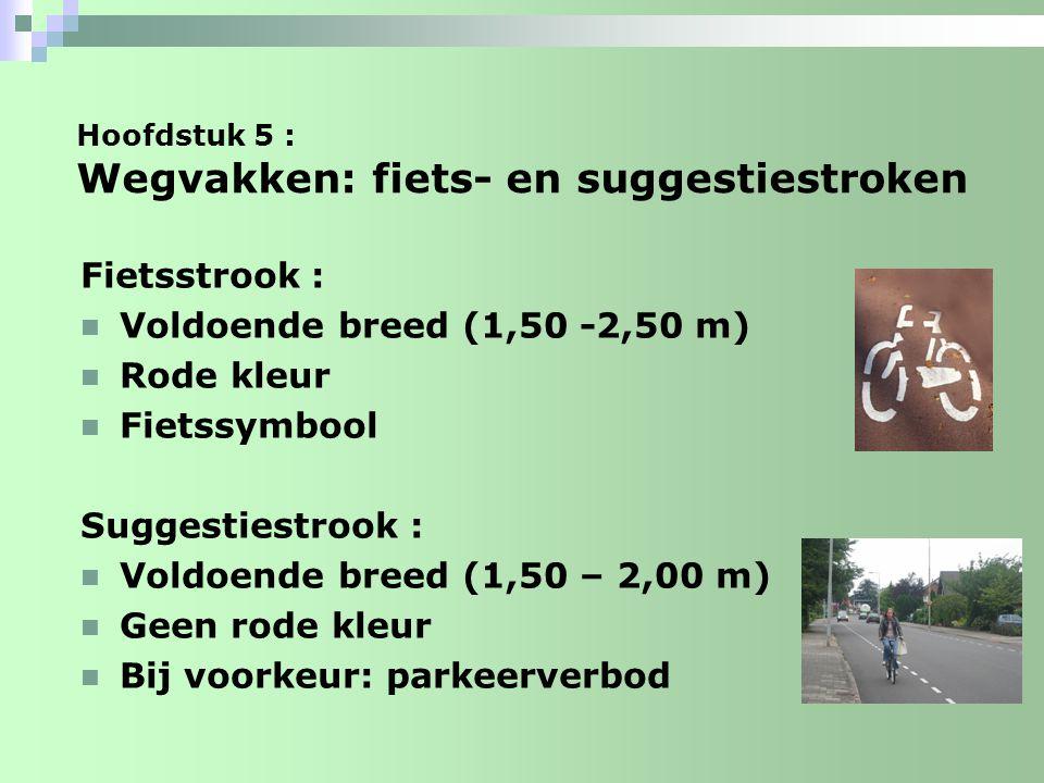 Hoofdstuk 5 : Wegvakken: fiets- en suggestiestroken Fietsstrook : Voldoende breed (1,50 -2,50 m) Rode kleur Fietssymbool Suggestiestrook : Voldoende b