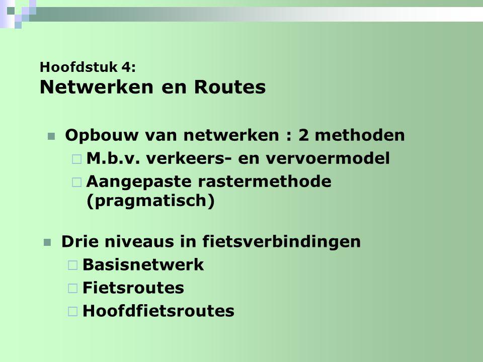 Hoofdstuk 4: Netwerken en Routes Drie niveaus in fietsverbindingen  basisnetwerk: elementaire verbindingen op buurtniveau  Fietsroutes : verbindingen tussen wijken en buurten  Hoofdfietsroutes: de drukste fietsroutes