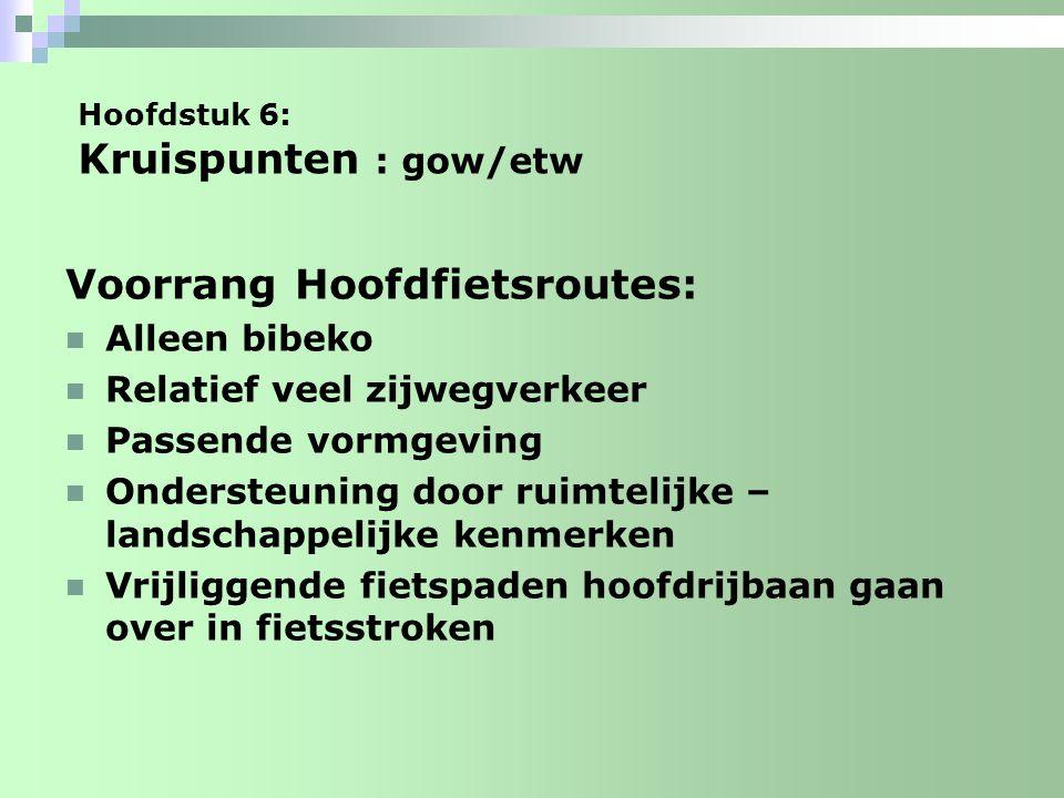 Hoofdstuk 6: Kruispunten : gow/etw Voorrang Hoofdfietsroutes: Alleen bibeko Relatief veel zijwegverkeer Passende vormgeving Ondersteuning door ruimtel