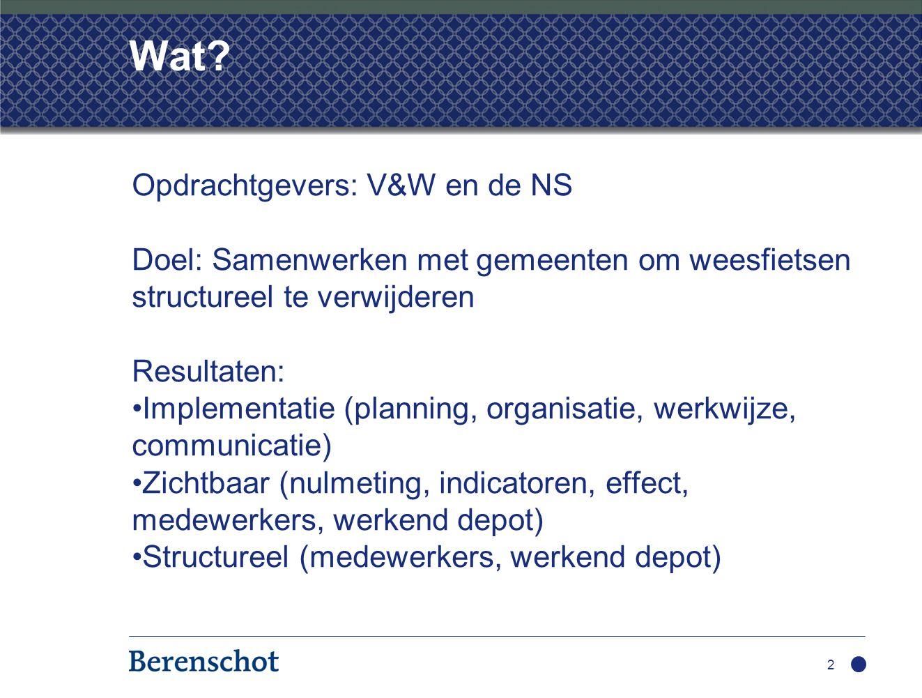 Wat? Opdrachtgevers: V&W en de NS Doel: Samenwerken met gemeenten om weesfietsen structureel te verwijderen Resultaten: Implementatie (planning, organ