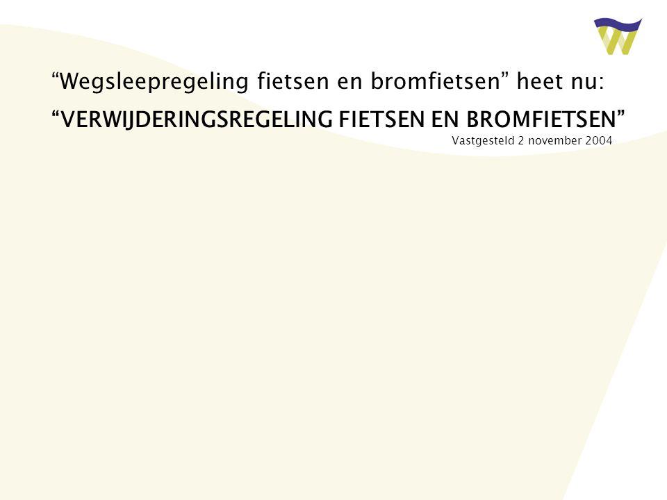 Wegsleepregeling fietsen en bromfietsen heet nu: VERWIJDERINGSREGELING FIETSEN EN BROMFIETSEN Vastgesteld 2 november 2004