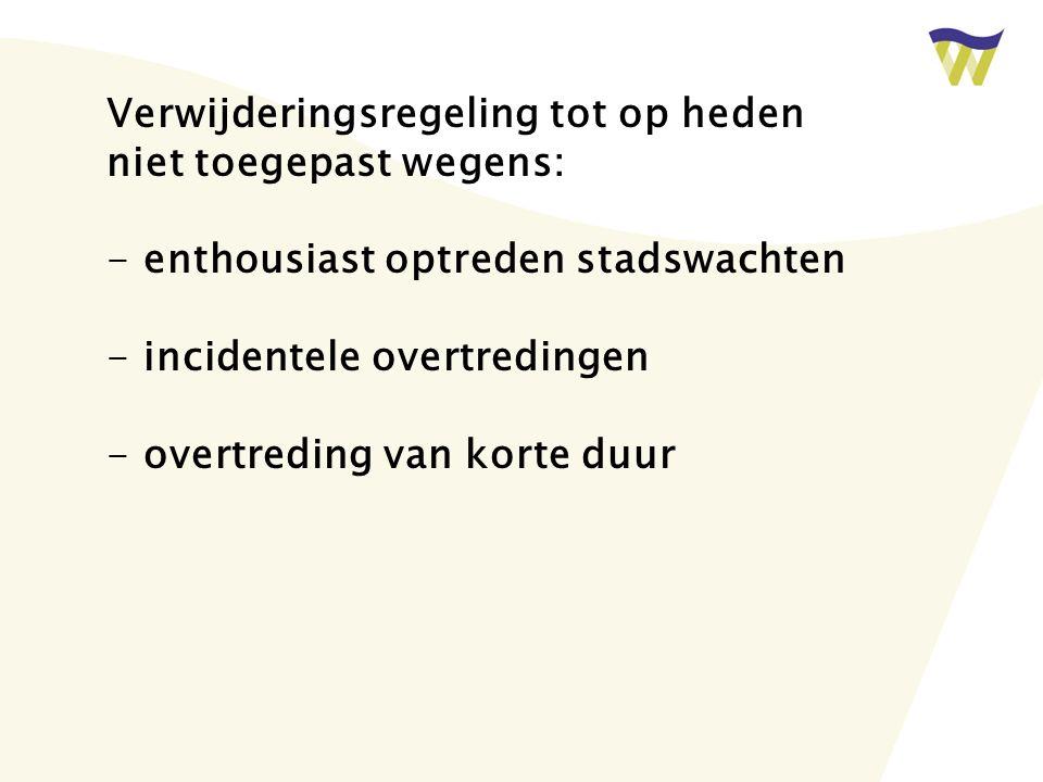 Verwijderingsregeling tot op heden niet toegepast wegens: - enthousiast optreden stadswachten - incidentele overtredingen - overtreding van korte duur