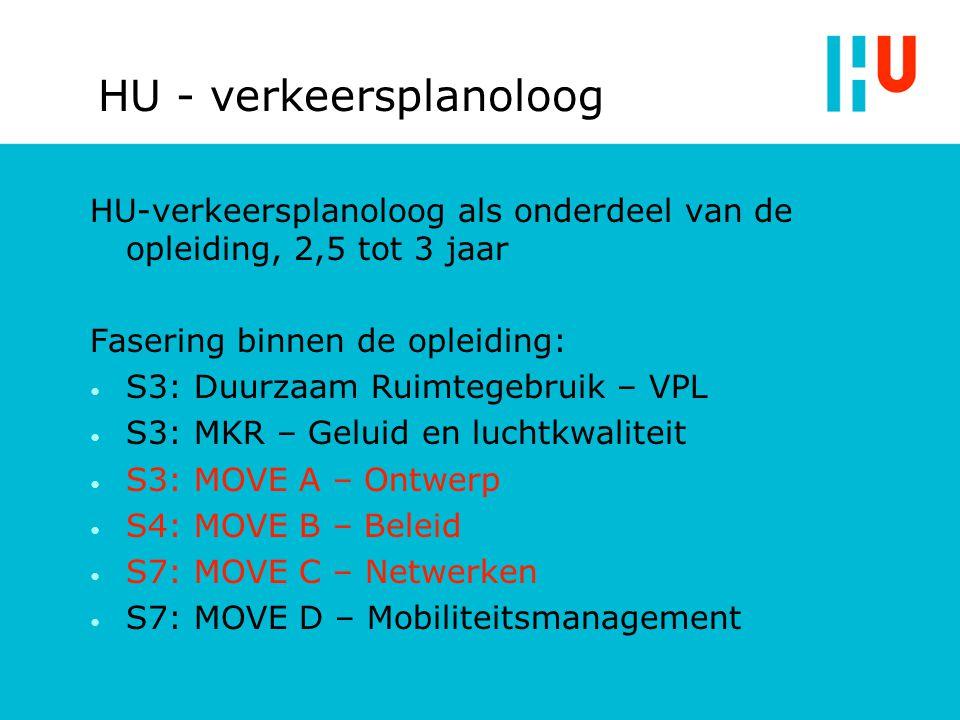 HU - verkeersplanoloog HU-verkeersplanoloog als onderdeel van de opleiding, 2,5 tot 3 jaar Fasering binnen de opleiding: S3: Duurzaam Ruimtegebruik – VPL S3: MKR – Geluid en luchtkwaliteit S3: MOVE A – Ontwerp S4: MOVE B – Beleid S7: MOVE C – Netwerken S7: MOVE D – Mobiliteitsmanagement