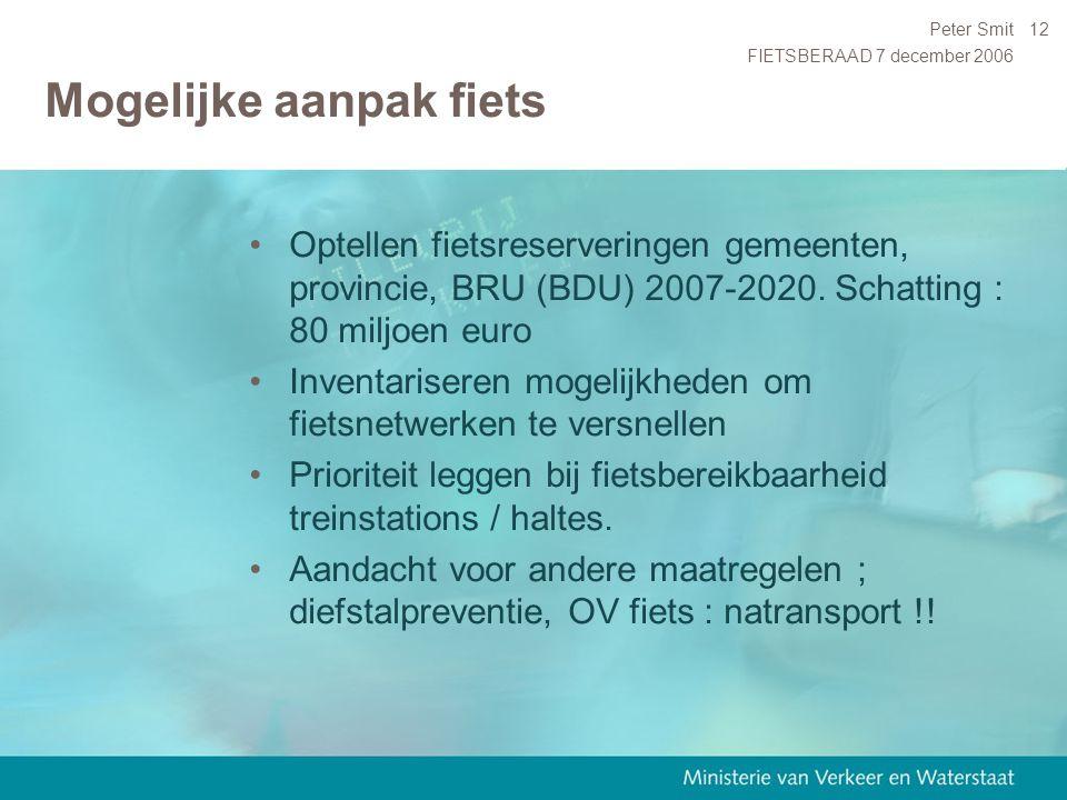 FIETSBERAAD 7 december 2006 Peter Smit12 Mogelijke aanpak fiets Optellen fietsreserveringen gemeenten, provincie, BRU (BDU) 2007-2020. Schatting : 80