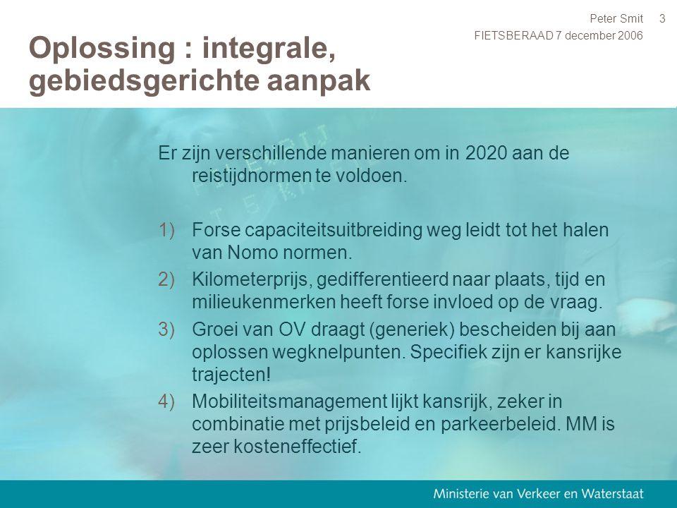 FIETSBERAAD 7 december 2006 Peter Smit3 Oplossing : integrale, gebiedsgerichte aanpak Er zijn verschillende manieren om in 2020 aan de reistijdnormen