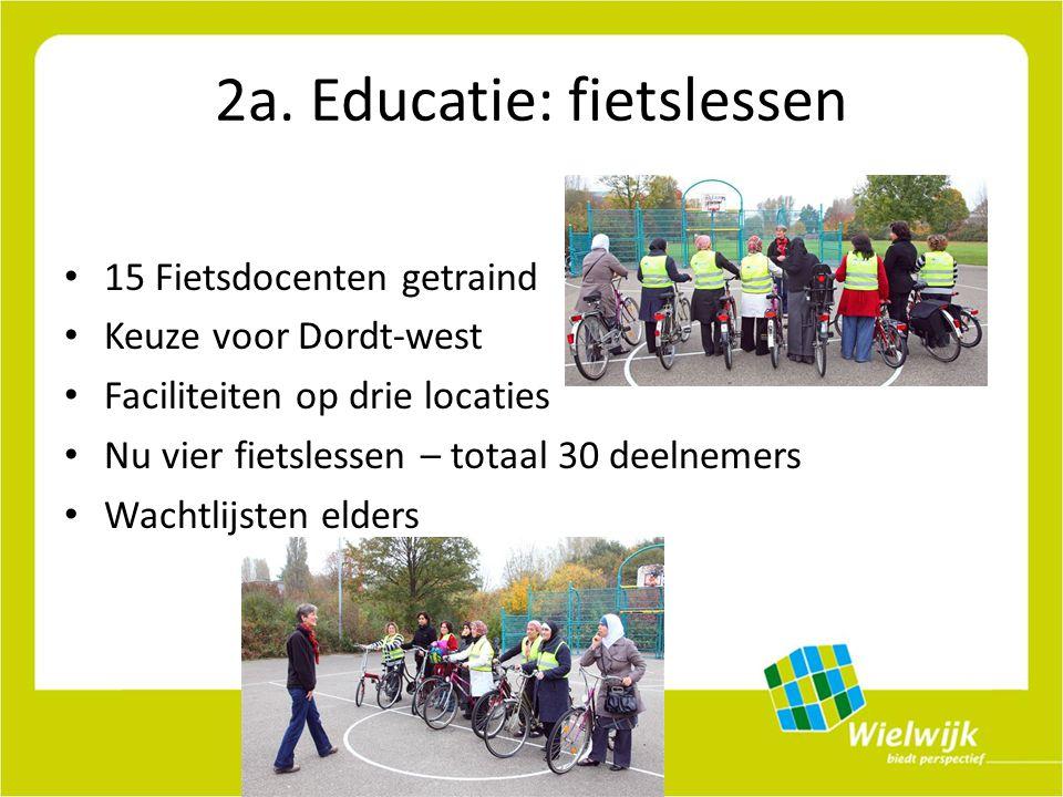 2a. Educatie: fietslessen 15 Fietsdocenten getraind Keuze voor Dordt-west Faciliteiten op drie locaties Nu vier fietslessen – totaal 30 deelnemers Wac