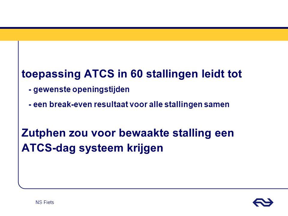 NS Fiets toepassing ATCS in 60 stallingen leidt tot - gewenste openingstijden - een break-even resultaat voor alle stallingen samen Zutphen zou voor b