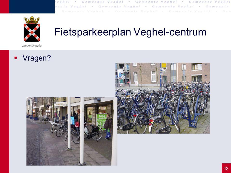 12 Fietsparkeerplan Veghel-centrum  Vragen?