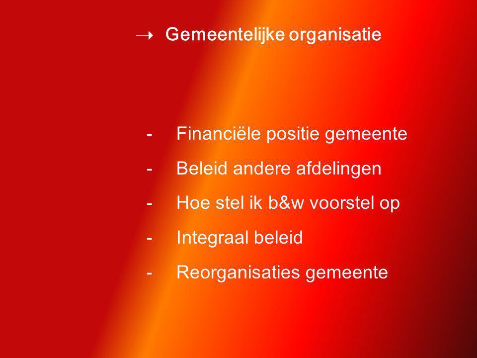  Gemeentelijke organisatie -Financiële positie gemeente -Beleid andere afdelingen -Hoe stel ik b&w voorstel op -Integraal beleid -Reorganisaties gemeente