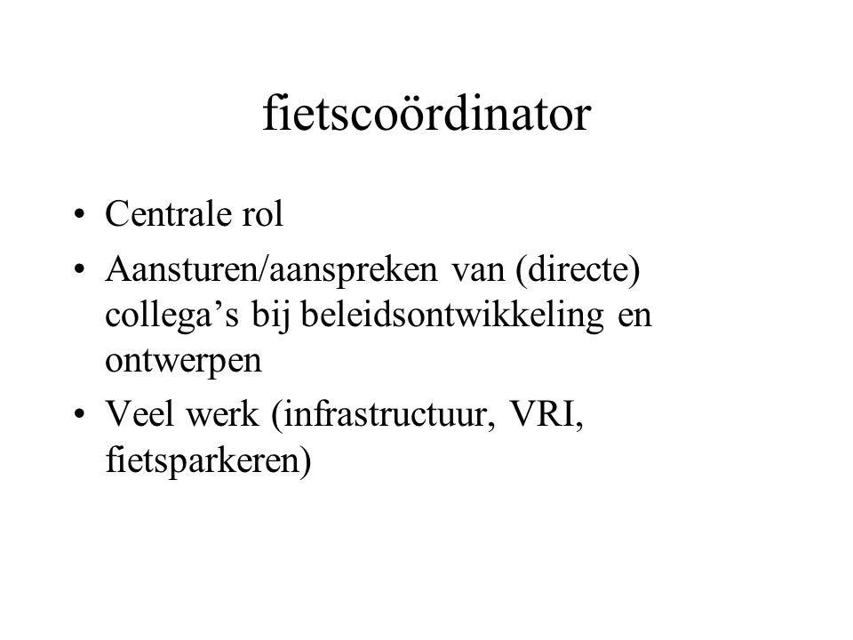 fietscoördinator Centrale rol Aansturen/aanspreken van (directe) collega's bij beleidsontwikkeling en ontwerpen Veel werk (infrastructuur, VRI, fietsparkeren)