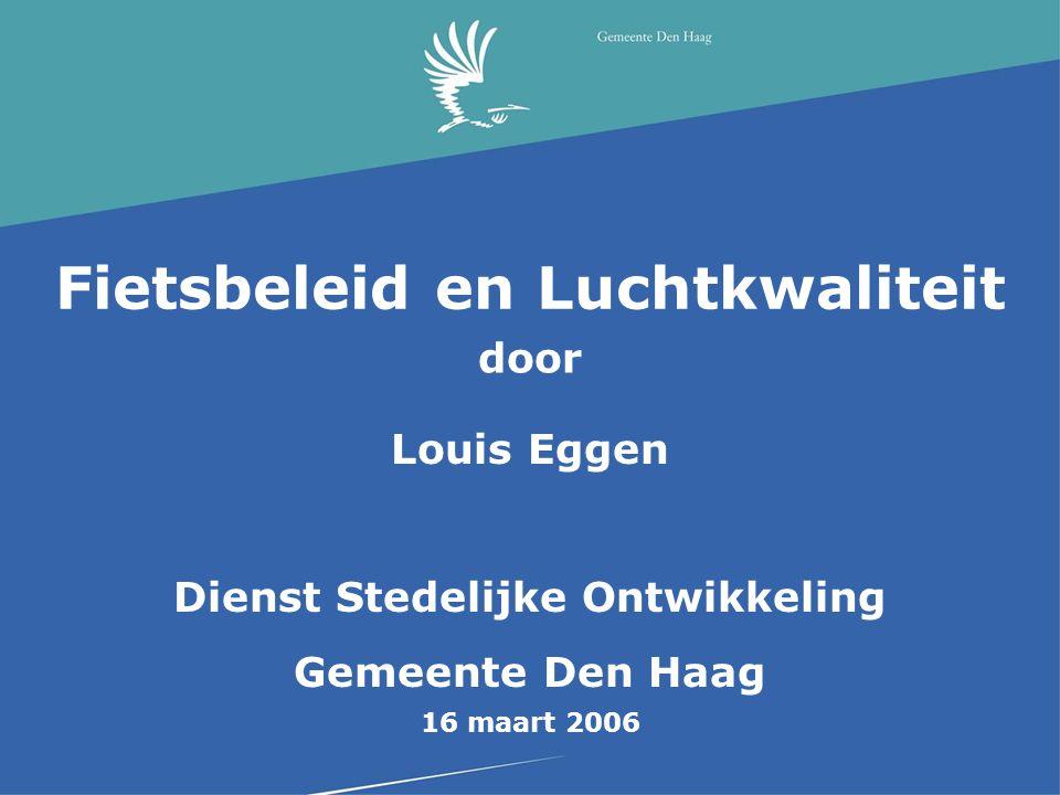 Fietsbeleid en Luchtkwaliteit door Louis Eggen Dienst Stedelijke Ontwikkeling Gemeente Den Haag 16 maart 2006