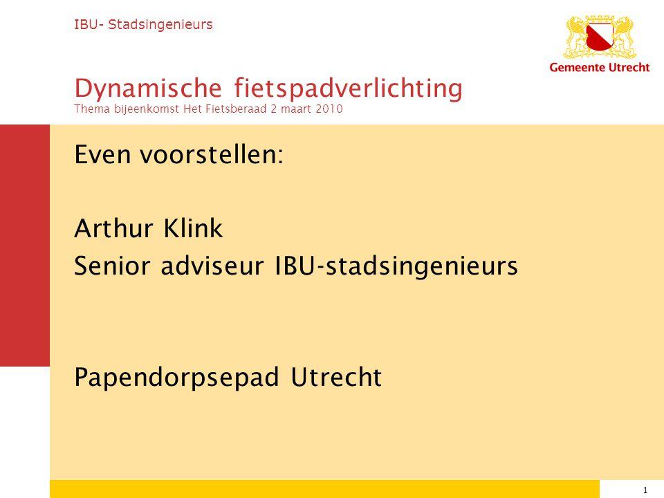 1 Even voorstellen: Arthur Klink Senior adviseur IBU-stadsingenieurs Papendorpsepad Utrecht IBU- Stadsingenieurs Dynamische fietspadverlichting Thema bijeenkomst Het Fietsberaad 2 maart 2010