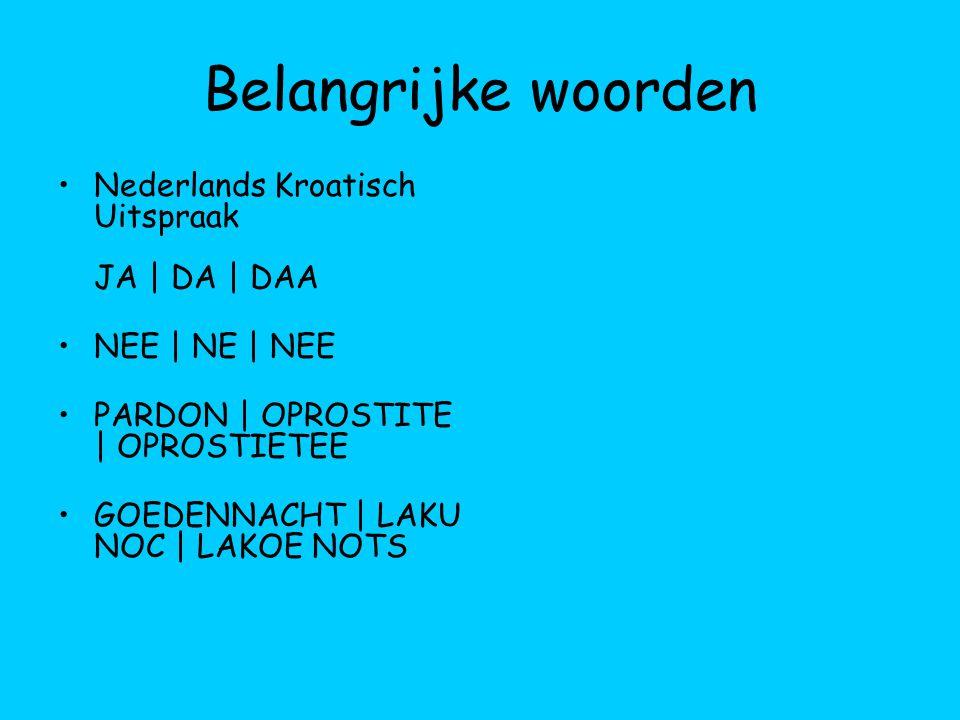 Belangrijke woorden Nederlands Kroatisch Uitspraak JA | DA | DAA NEE | NE | NEE PARDON | OPROSTITE | OPROSTIETEE GOEDENNACHT | LAKU NOC | LAKOE NOTS