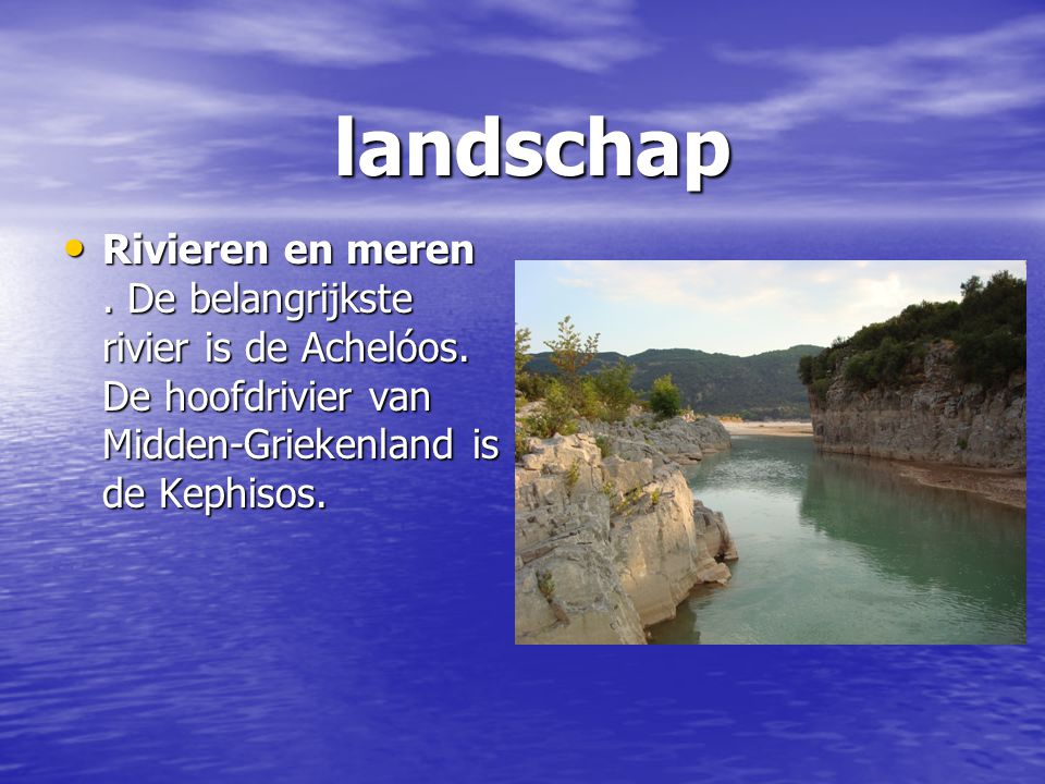 landschap Rivieren en meren. De belangrijkste rivier is de Achelóos. De hoofdrivier van Midden-Griekenland is de Kephisos. Rivieren en meren. De belan