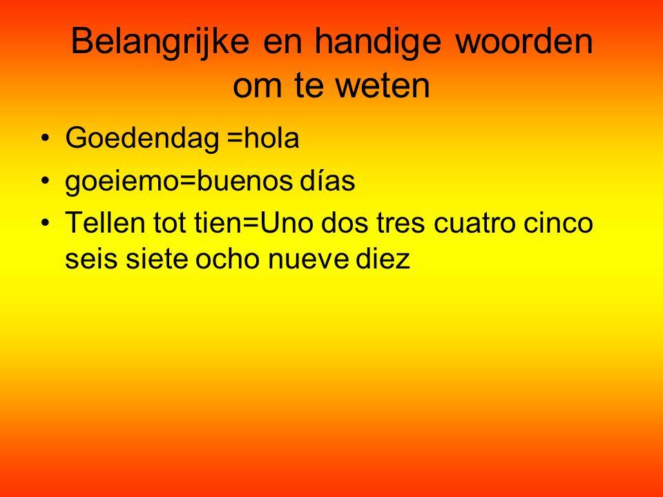 Belangrijke en handige woorden om te weten Goedendag =hola goeiemo=buenos días Tellen tot tien=Uno dos tres cuatro cinco seis siete ocho nueve diez