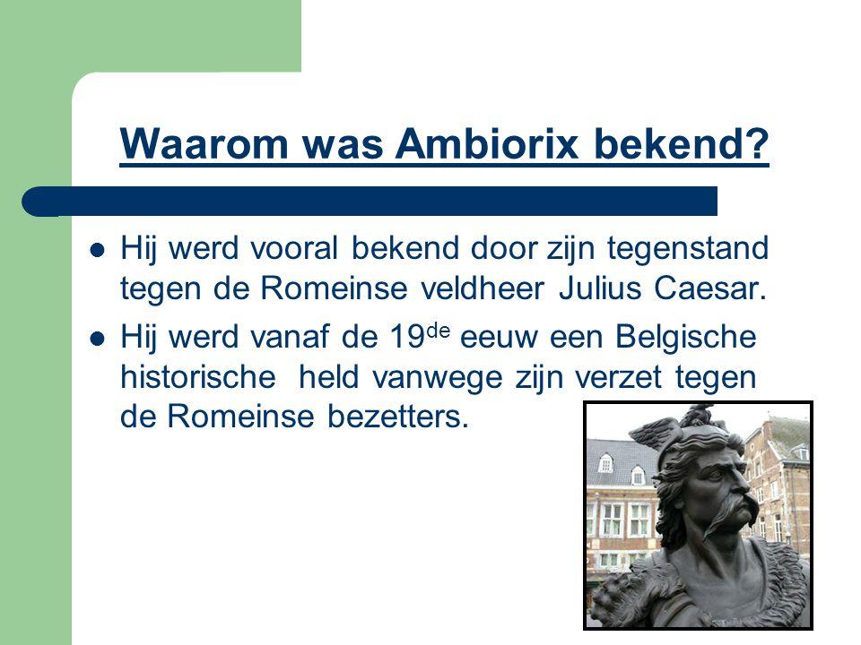 Waarom was Ambiorix bekend? Hij werd vooral bekend door zijn tegenstand tegen de Romeinse veldheer Julius Caesar. Hij werd vanaf de 19 de eeuw een Bel