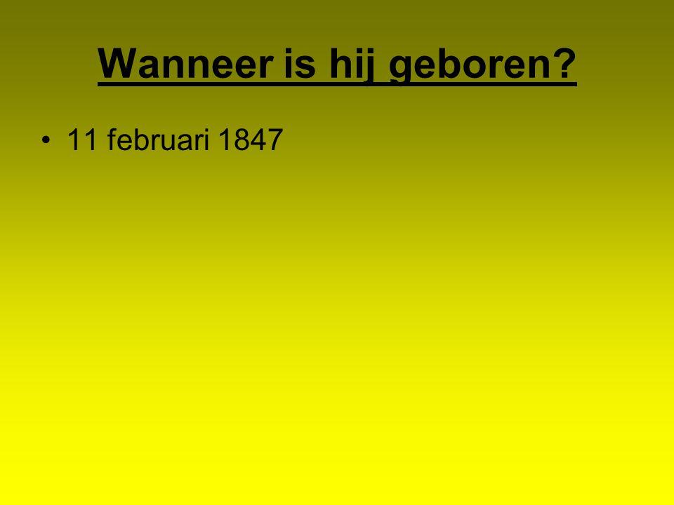 Wanneer is hij geboren? 11 februari 1847