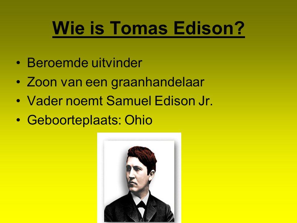 Wie is Tomas Edison? Beroemde uitvinder Zoon van een graanhandelaar Vader noemt Samuel Edison Jr. Geboorteplaats: Ohio