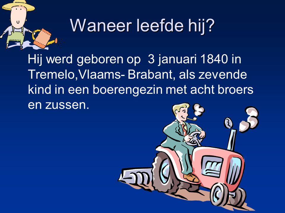 Waneer leefde hij? Hij werd geboren op 3 januari 1840 in Tremelo,Vlaams- Brabant, als zevende kind in een boerengezin met acht broers en zussen.