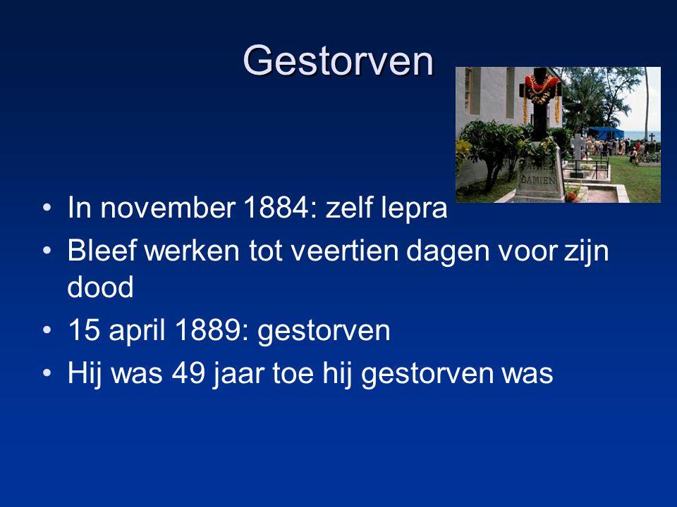 Gestorven In november 1884: zelf lepra Bleef werken tot veertien dagen voor zijn dood 15 april 1889: gestorven Hij was 49 jaar toe hij gestorven was