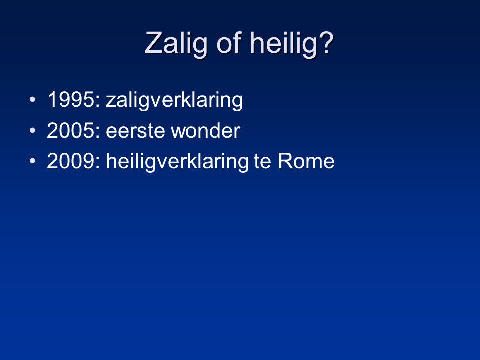 Zalig of heilig? 1995: zaligverklaring 2005: eerste wonder 2009: heiligverklaring te Rome