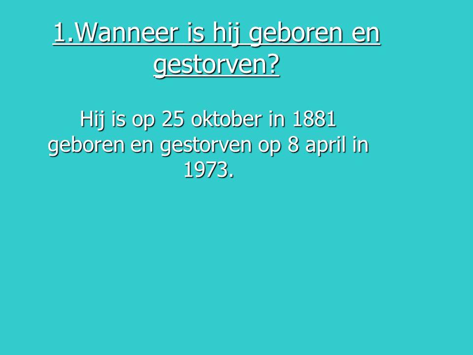 1.Wanneer is hij geboren en gestorven? Hij is op 25 oktober in 1881 geboren en gestorven op 8 april in 1973.