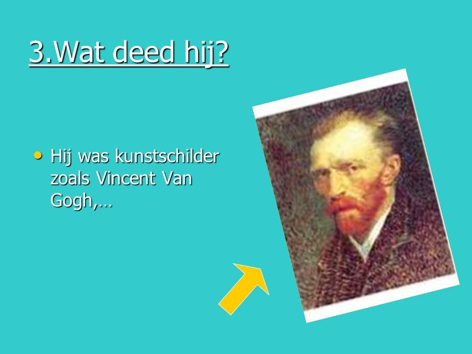 3.Wat deed hij? Hij was kunstschilder zoals Vincent Van Gogh,… Hij was kunstschilder zoals Vincent Van Gogh,…