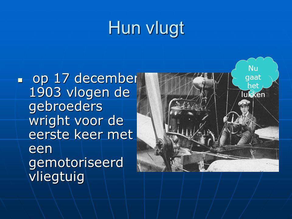 Hun vlugt op 17 december 1903 vlogen de gebroeders wright voor de eerste keer met een gemotoriseerd vliegtuig op 17 december 1903 vlogen de gebroeders wright voor de eerste keer met een gemotoriseerd vliegtuig Nu gaat het lukken