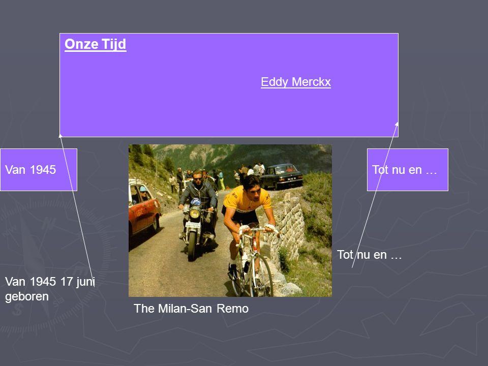 Eddy Merckx Van 1945Tot nu en … Onze Tijd The Milan-San Remo Van 1945 17 juni geboren Tot nu en …