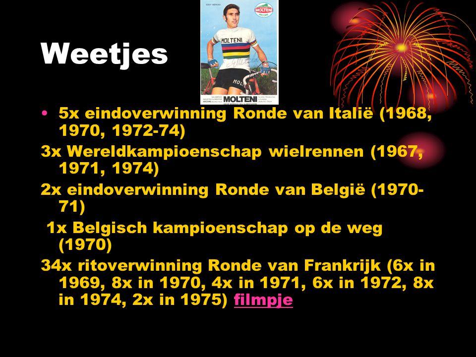 Weetjes 5x eindoverwinning Ronde van Italië (1968, 1970, 1972-74) 3x Wereldkampioenschap wielrennen (1967, 1971, 1974) 2x eindoverwinning Ronde van België (1970- 71) 1x Belgisch kampioenschap op de weg (1970) 34x ritoverwinning Ronde van Frankrijk (6x in 1969, 8x in 1970, 4x in 1971, 6x in 1972, 8x in 1974, 2x in 1975) filmpje