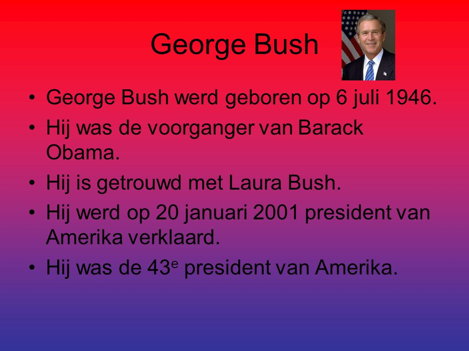 George Bush George Bush werd geboren op 6 juli 1946. Hij was de voorganger van Barack Obama. Hij is getrouwd met Laura Bush. Hij werd op 20 januari 20