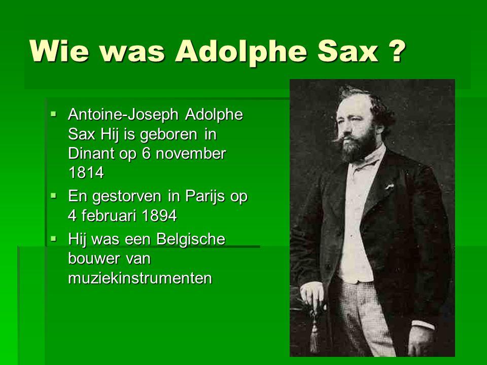 Wie was Adolphe Sax ?  Antoine-Joseph Adolphe Sax Hij is geboren in Dinant op 6 november 1814  En gestorven in Parijs op 4 februari 1894  Hij was e