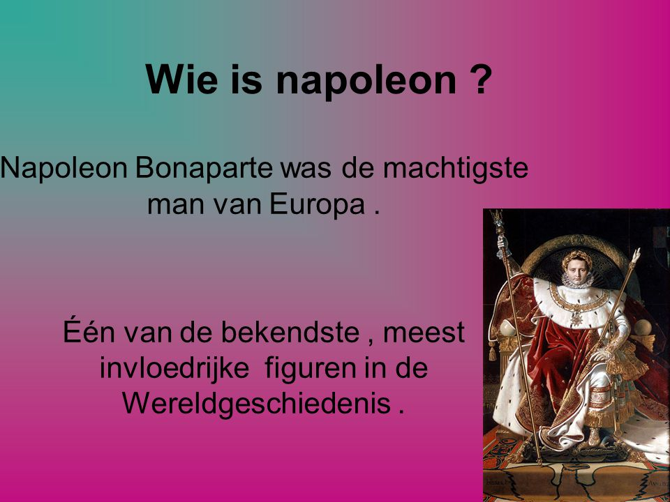 Wie is napoleon .Napoleon Bonaparte was de machtigste man van Europa.