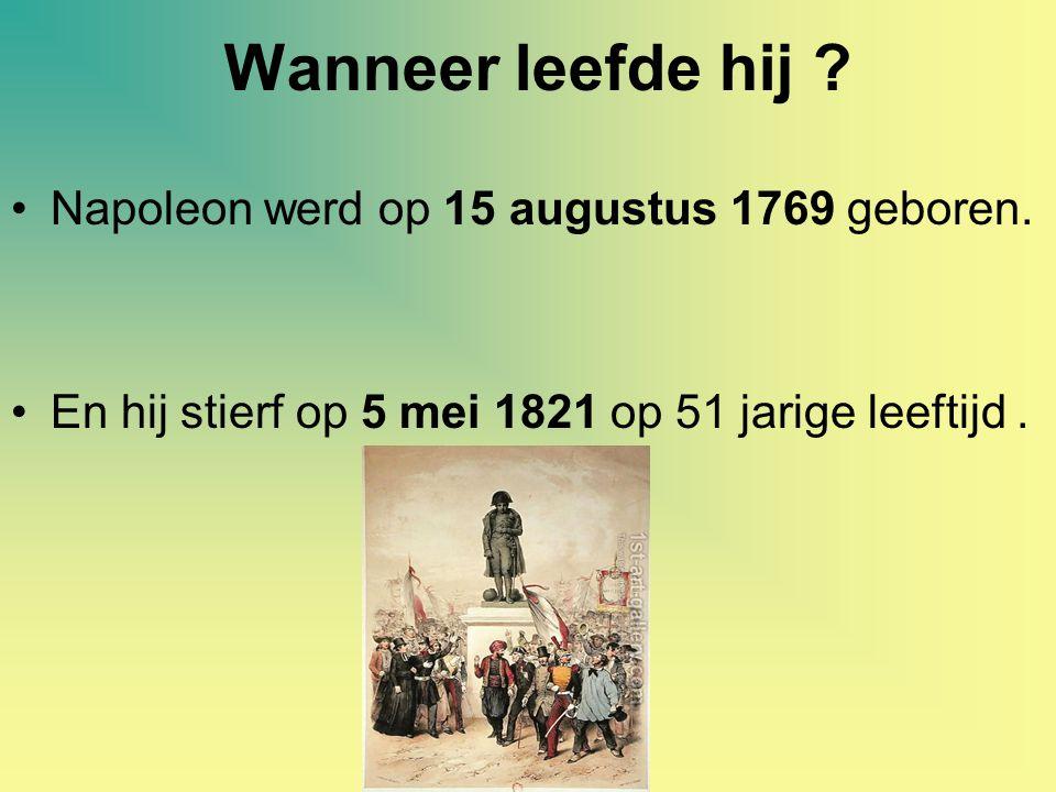 Wanneer leefde hij ? Napoleon werd op 15 augustus 1769 geboren. En hij stierf op 5 mei 1821 op 51 jarige leeftijd.